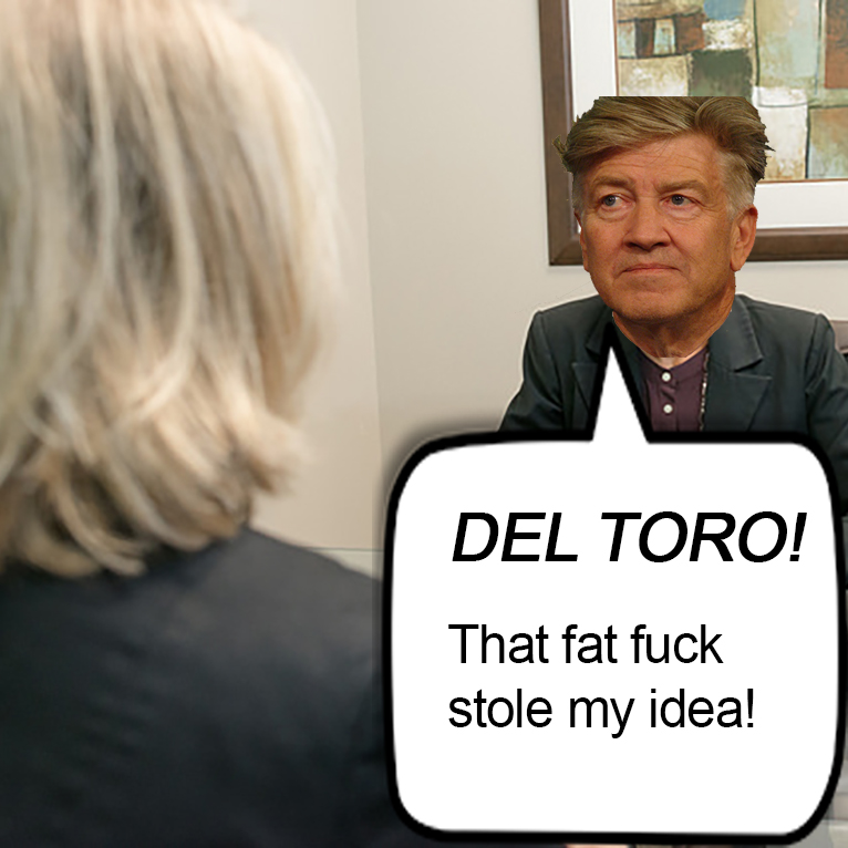 David Lynch says: DEL TORO! That fat fuck stole my idea!