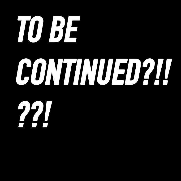 TO BE CONTINUED?!